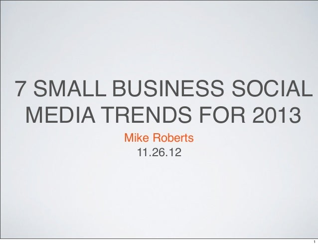 7 SMALL BUSINESS SOCIAL MEDIA TRENDS FOR 2013        Mike Roberts          11.26.12                          1