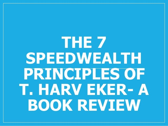 THE 7 SPEEDWEALTH PRINCIPLES OF T. HARV EKER- A BOOK REVIEW