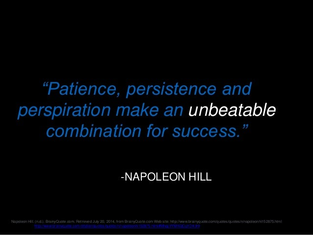 """""""Patience, persistence and perspiration make an unbeatable combination for success."""" -NAPOLEON HILL Napoleon Hill. (n.d.)...."""