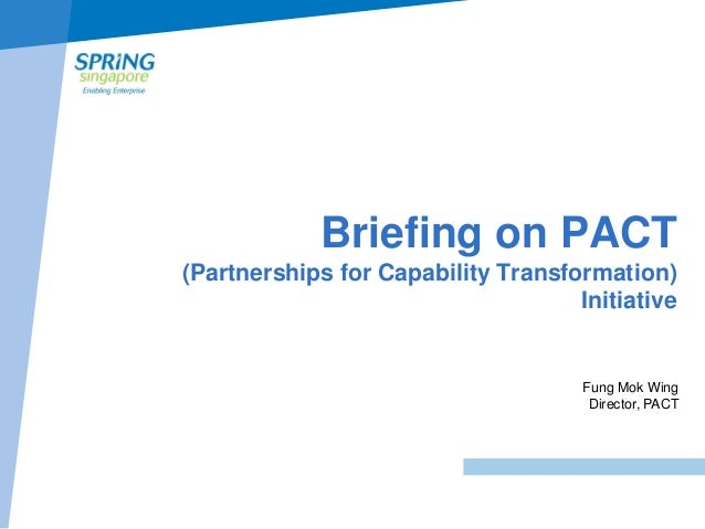 Briefing on PACT (Partnerships for Capability Transformation) Initiative  Fung Mok Wing Director, PACT