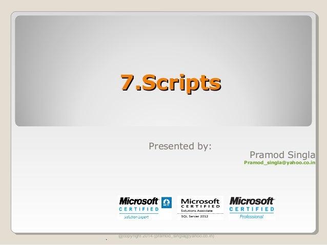 7.Scripts7.Scripts @copyright 2014 (pramod_singla@yahoo.co.in) . Presented by: Pramod Singla Pramod_singla@yahoo.co.in