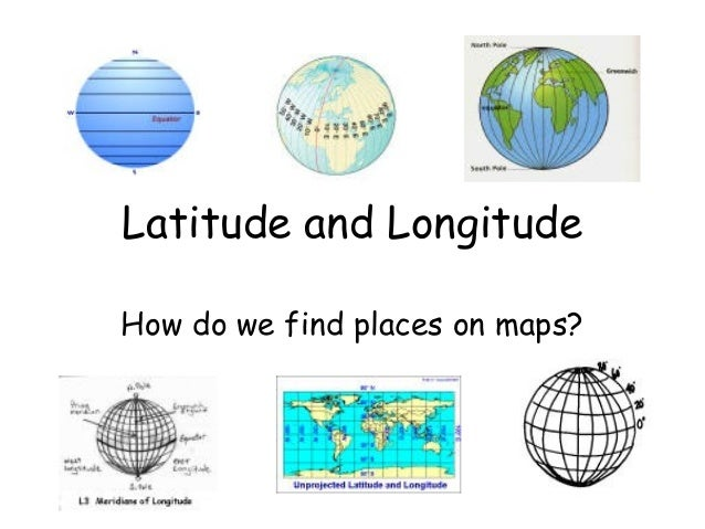 Latitude and LongitudeHow do we find places on maps?