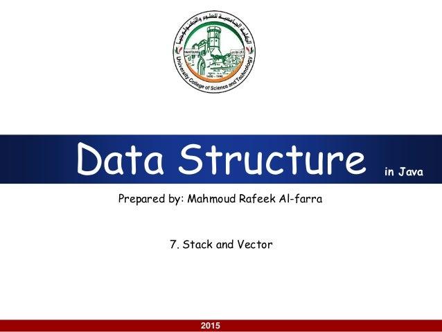 using Java 2015 Data Structure Prepared by: Mahmoud Rafeek Al-farra in Java 7. Stack and Vector