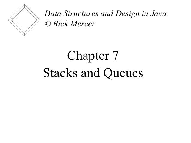 7-1 Chapter 7 Stacks and Queues Data Structures and Design in Java © Rick Mercer