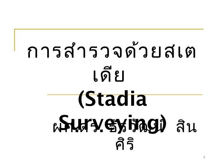 การสำา รวจด้ว ยสเต       เดีย     (Stadia   Surveying)  ผศ.ดร. ธีร วัฒ น์ สิน           ศิร ิ                          1