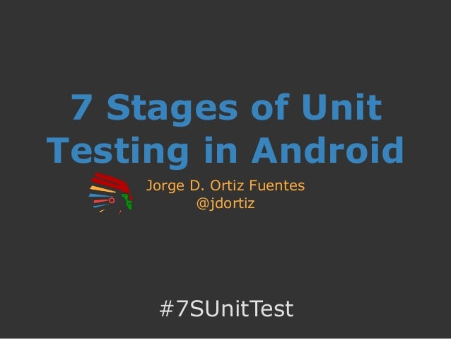7 Stages of Unit Testing in Android Jorge D. Ortiz Fuentes @jdortiz #7SUnitTest