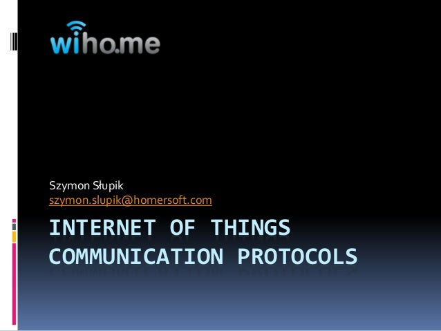 INTERNET OF THINGSCOMMUNICATION PROTOCOLSSzymon Słupikszymon.slupik@homersoft.com