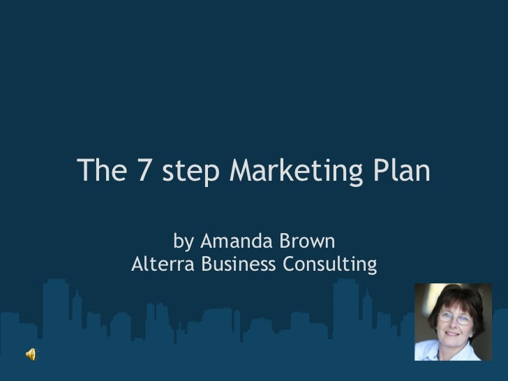 The 7 step Marketing Plan by Amanda Brown Alterra Business Consulting