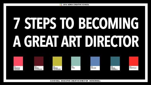DAVID BELL EXECUTIVE CREATIVE DIRECTOR - MERCERBELL 7 STEPS TO BECOMING A GREAT ART DIRECTOR 2016 ADMA CREATIVE SCHOOL