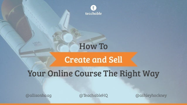 Your Online Course The Right Way @TeachableHQ@allisonhaag @ashleyhockney Create and Sell How To
