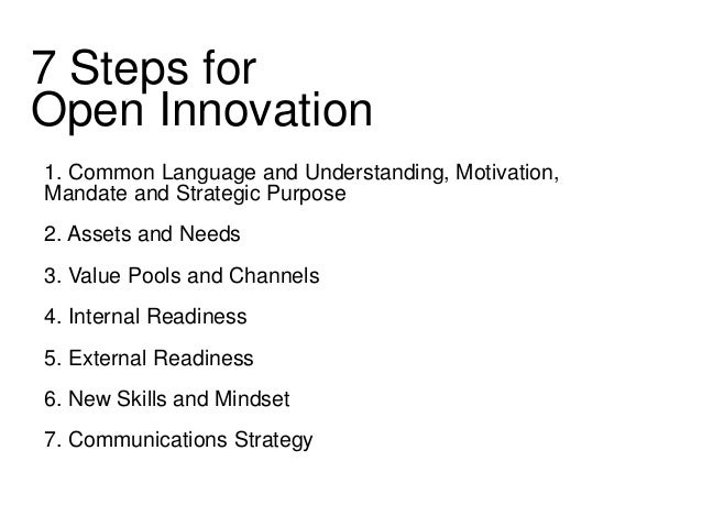 7 Steps for  Open Innovation  1. Common Language and Understanding, Motivation,  Mandate and Strategic Purpose  2. Assets ...