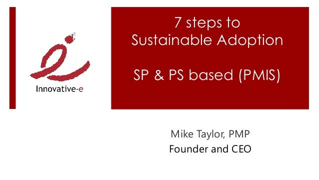 7 steps to Sustainable Adoption SP & PS based (PMIS) Mike Taylor, PMP Founder and CEO