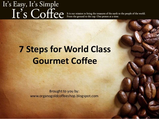 7 Steps for World Class Gourmet Coffee Brought to you by: www.organogoldcoffeeshop.blogspot.com