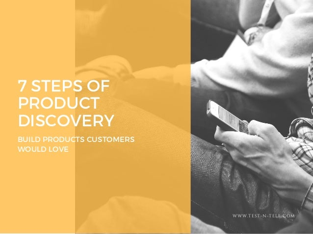 7 STEPS OF PRODUCT DISCOVERY BUILD PRODUCTS CUSTOMERS WOULD LOVE WWW.TEST-N-TELL.COM