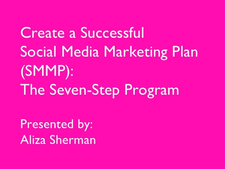 Create a Successful Social Media Marketing Plan (SMMP):  The Seven-Step Program Presented by:  Aliza Sherman