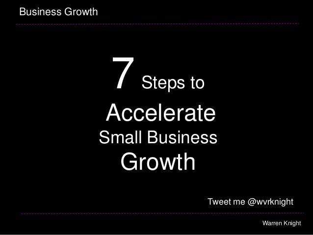 7Steps to Accelerate Small Business Growth Business Growth Warren Knight Tweet me @wvrknight