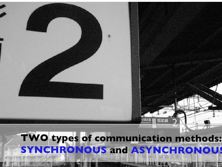 TWO types of communication methods: SYNCHRONOUS  and  ASYNCHRONOUS