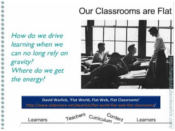 David Warlick, 'Flat World, Flat Web, Flat Classrooms' http://www.slideshare.net/dwarlick/flat-world-flat-web-flat-classro...