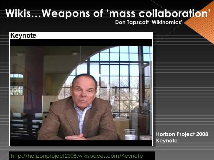 Wikis…Weapons of 'mass collaboration' Don Tapscott 'Wikinomics' http://horizonproject2008.wikispaces.com/Keynote Horizon P...