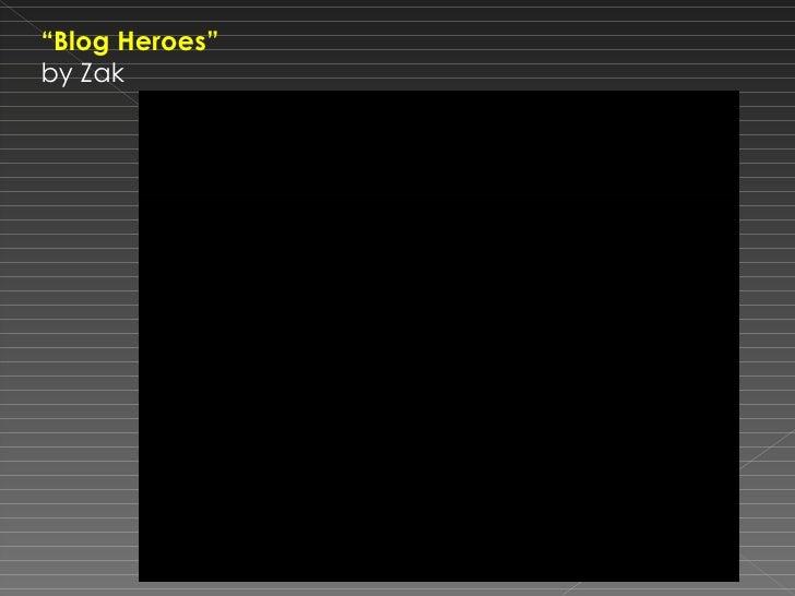 """ Blog Heroes""  by Zak"