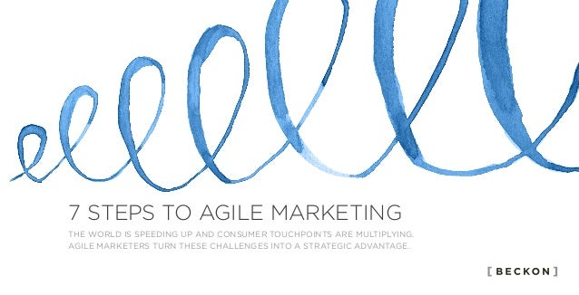 7 STEPS TO AGILE MARKETING THE WORLD IS SPEEDING UP AND CONSUMER TOUCHPOINTS ARE MULTIPLYING. AGILE MARKETERS TURN THESE C...