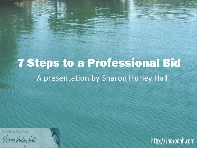 7 Steps to a Professional Bid   A presentation by Sharon Hurley Hall