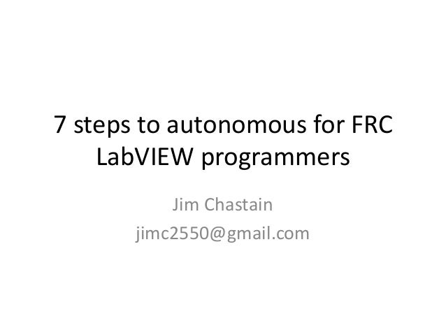 7 steps to autonomous for FRC    LabVIEW programmers           Jim Chastain       jimc2550@gmail.com