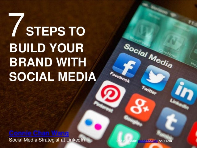 7STEPS TO BUILD YOUR BRAND WITH SOCIAL MEDIA Connie Chan Wang Social Media Strategist at LinkedIn Photo Credit: jasonahowi...