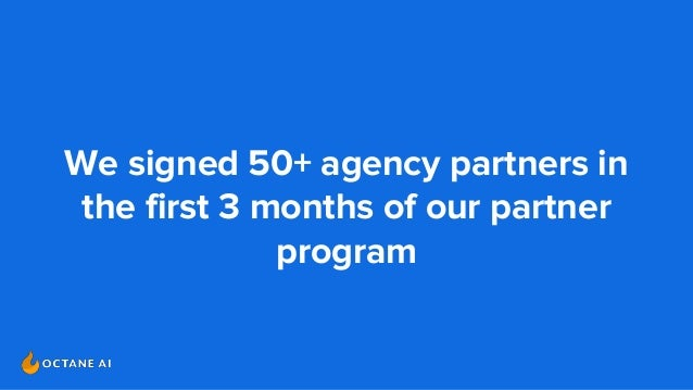 We signed 50+ agency partners in the first 3 months of our partner program