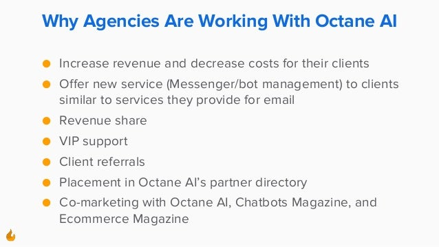 Why Agencies Are Working With Octane AI ● Increase revenue and decrease costs for their clients ● Offer new service (Messe...