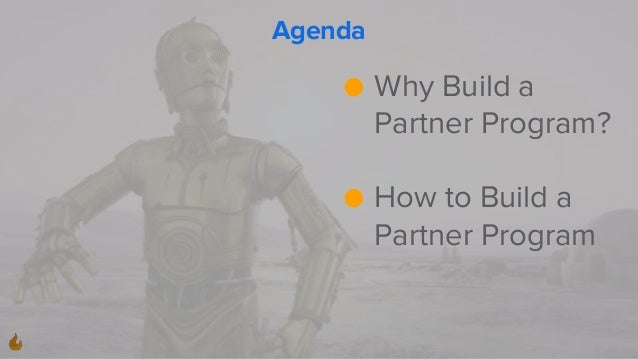 Agenda ● Why Build a Partner Program? ● How to Build a Partner Program
