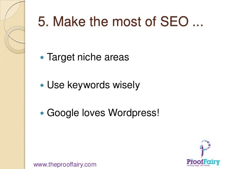 5. Make the most of SEO ...     Target niche areas     Use keywords wisely     Google loves Wordpress!www.theprooffairy...