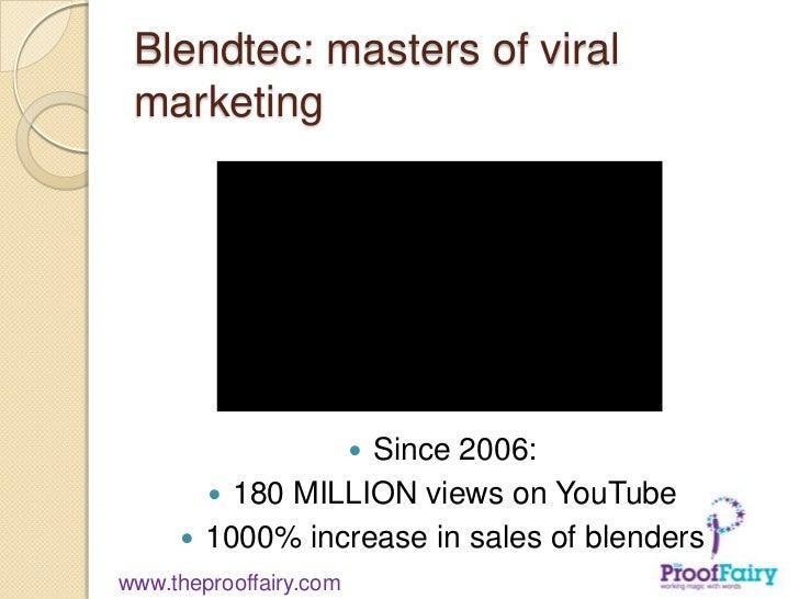 Blendtec: masters of viral marketing                  Since 2006:                                180 MILLION views on Yo...