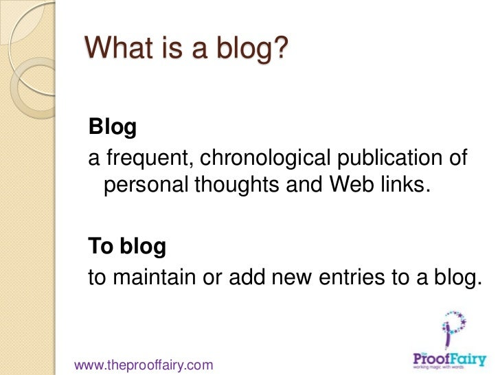 What is a blog?  Blog  a frequent, chronological publication of    personal thoughts and Web links.  To blog  to maintain ...