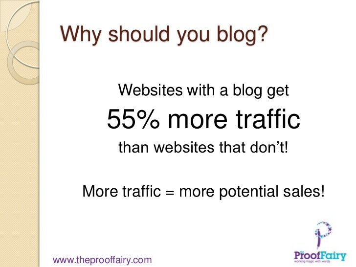 Why should you blog?             Websites with a blog get           55% more traffic             than websites that don't!...