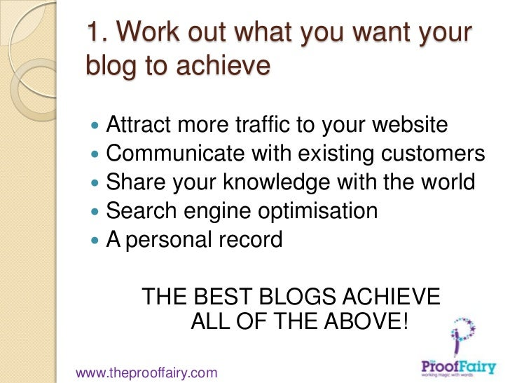 1. Work out what you want your blog to achieve   Attract more traffic to your website   Communicate with existing custom...