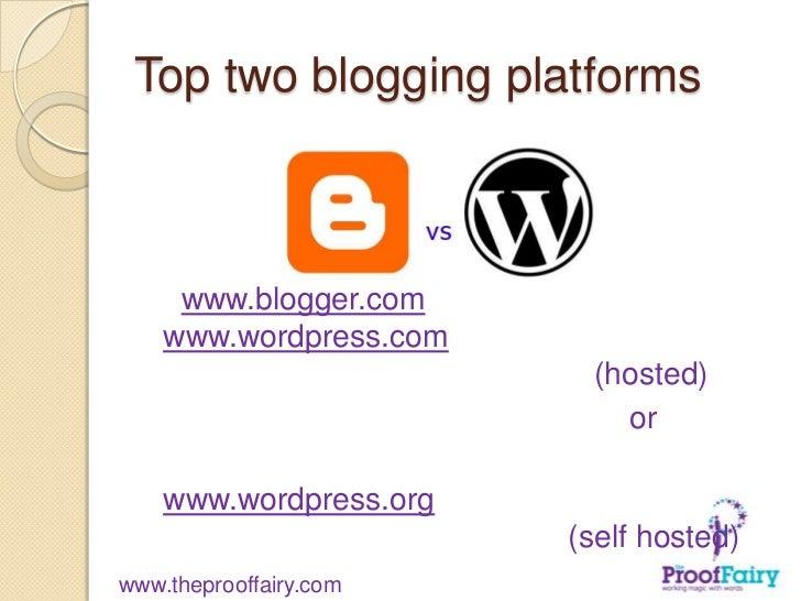 Top two blogging platforms     www.blogger.com    www.wordpress.com                         (hosted)                      ...