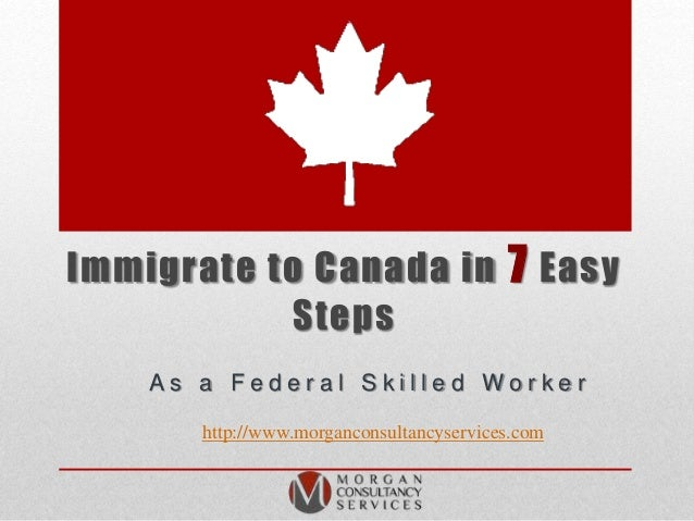 Immigrate to Canada in 7 Easy Steps A s a F e d e r a l S k i l l e d W o r k e r http://www.morganconsultancyservices.com