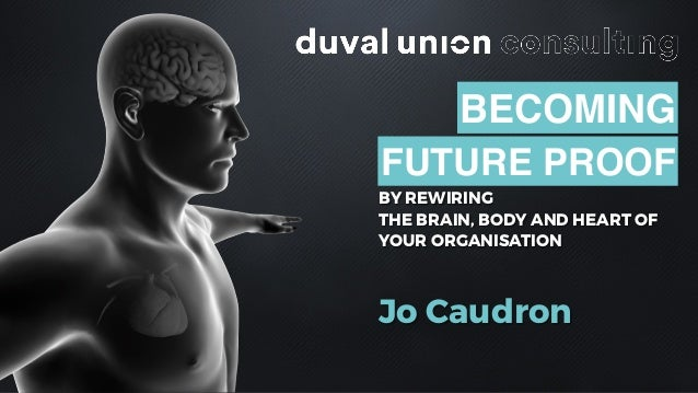 BY REWIRING THE BRAIN, BODY AND HEART OF YOUR ORGANISATION Jo Caudron BECOMING FUTURE PROOF