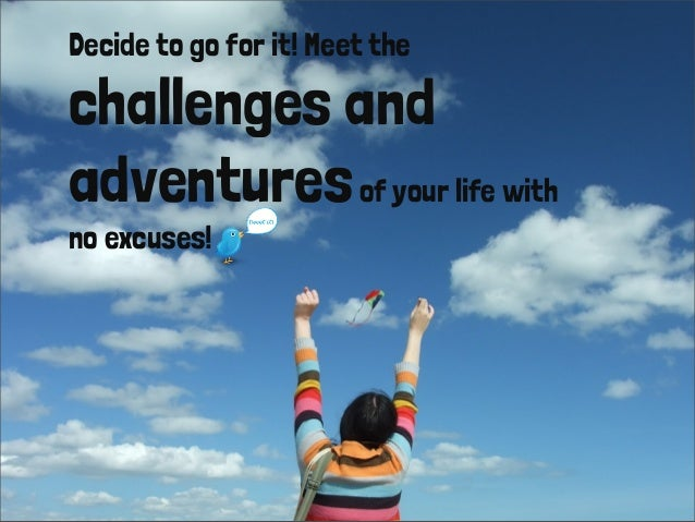Decide to go for it! Meet the challenges and adventuresof your life with no excuses!