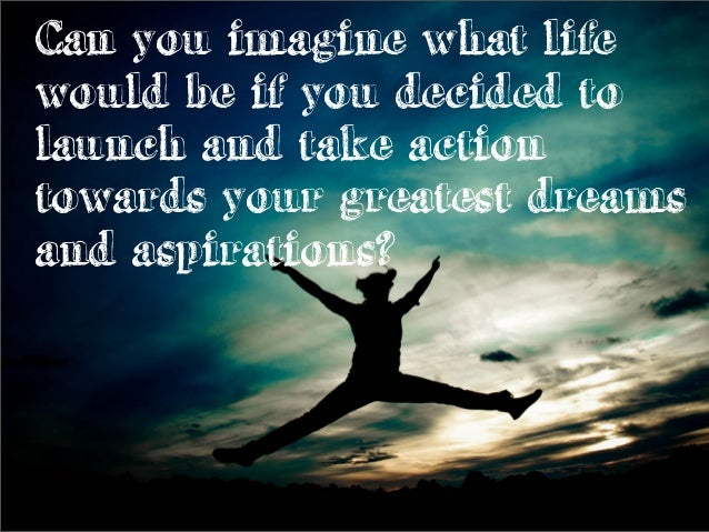 Can you imagine what life would be if you decided to launch and take action towards your greatest dreams and aspirations?