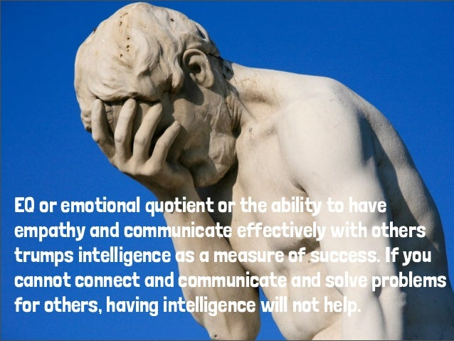 EQ or emotional quotient or the ability to have empathy and communicate effectively with others trumps intelligence as a m...