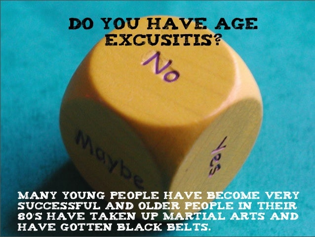 do you have age excusitis? Many young people have become very successful and older people in their 80ʹ′s have taken up mar...