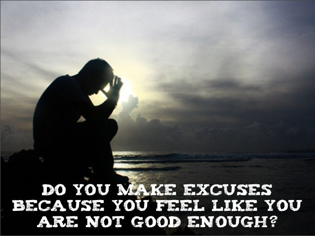 do you make excuses because you feel like you are not good enough?
