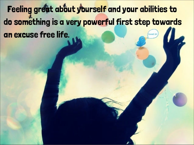 Feeling great about yourself and your abilities to do something is a very powerful first step towards an excuse free life.