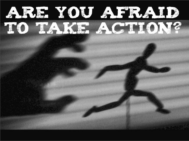 ARE YOU AFRAID TO TAKE ACTION?