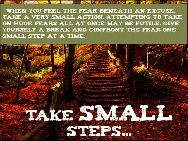 TAKE SMALL STEPS... When you feel the fear beneath an excuse, take a very small action. Attempting to take on huge fears a...