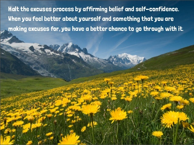 Halt the excuses process by affirming belief and self-confidence. When you feel better about yourself and something that y...