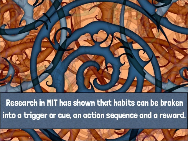 Research in MIT has shown that habits can be broken into a trigger or cue, an action sequence and a reward.