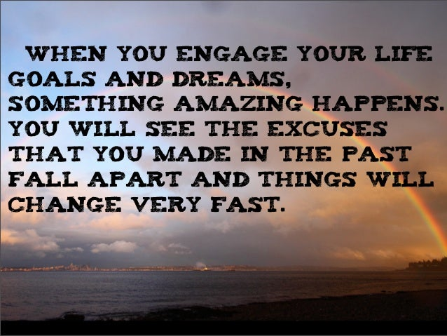 When you engage your life goals and dreams, something amazing happens. You will see the excuses that you made in the past ...